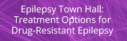 Epilepsy Town Hall: Treatment Options for Drug-Resistant Epilepsy